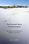 The Fluorspar Mines of Newfoundland -  Their History and the Epidemic of Radiation Lung Cancer - John R. Martin