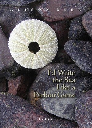 I'd Write the Sea Like the Parlour Game - Alison Dyer - Poetry