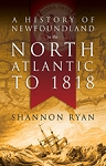 A History of Newfoundland in the North Atlantic to 1818 - Shannon Ryan
