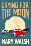Crying For The Moon - A Novel  - Mary Walsh - Hard Cover