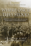 Where Once They Stood - Newfoundland's Rocky Road Towards Confederation - Raymond B. Blake & Melvin Baker