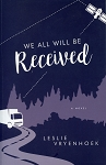 We All Will Be Received - Leslie Vryenhoek - A Novel