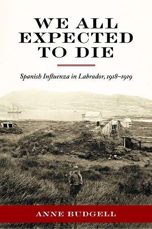We All Expect To Die - Spanish Influenza in Labrador, 1918-1919 - Anne Budgell
