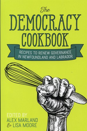 The Democracy Cookbook - Recipes to Renew Governance in Newfoundland and Labrador - Edited by Alex Marland and Lisa Moore
