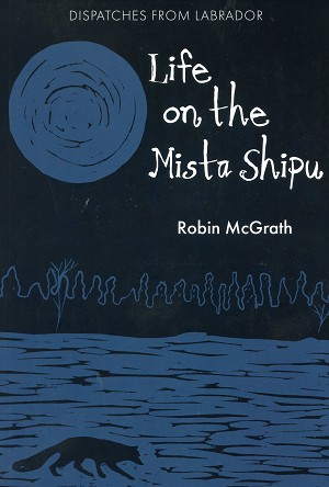 Life on the Mista Shipu - Dispatches From Labrador - Robin McGrath