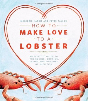 How to Make Love to a Lobster: An Eclectic Guide to the Buying, Cooking, Eating and Folklore of Shellfish - Marjorie Harris & Peter Taylor